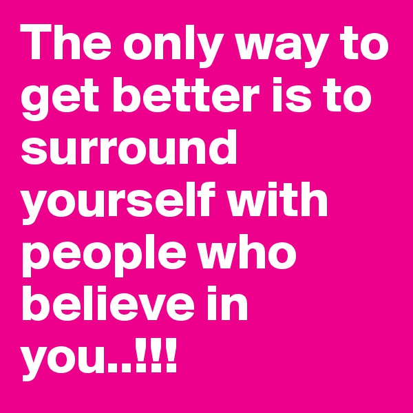 The only way to get better is to surround yourself with people who believe in you..!!!