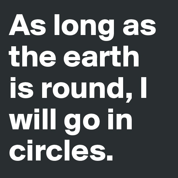 As long as the earth is round, I will go in circles.