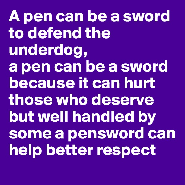 A pen can be a sword to defend the underdog,  a pen can be a sword because it can hurt those who deserve but well handled by some a pensword can help better respect
