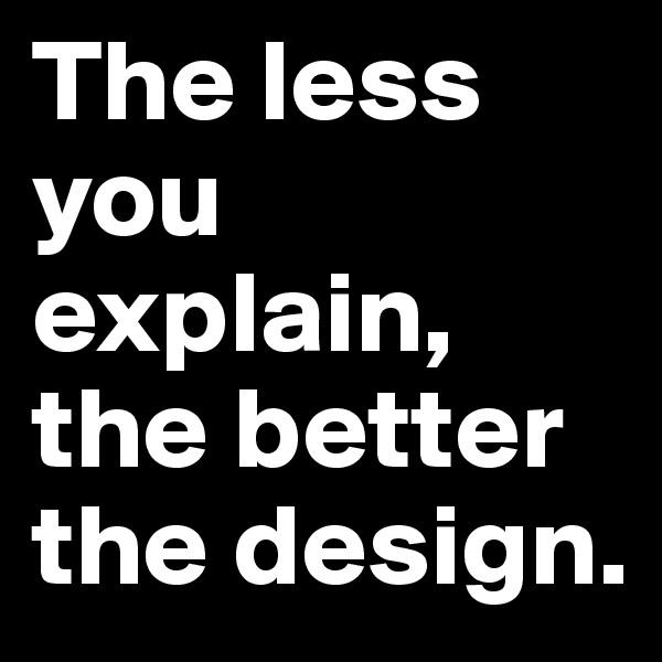 The less you explain, the better the design.