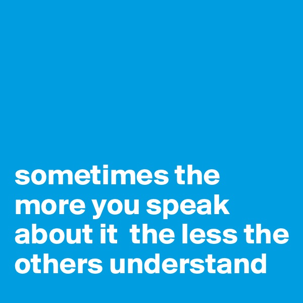 sometimes the more you speak about it  the less the others understand