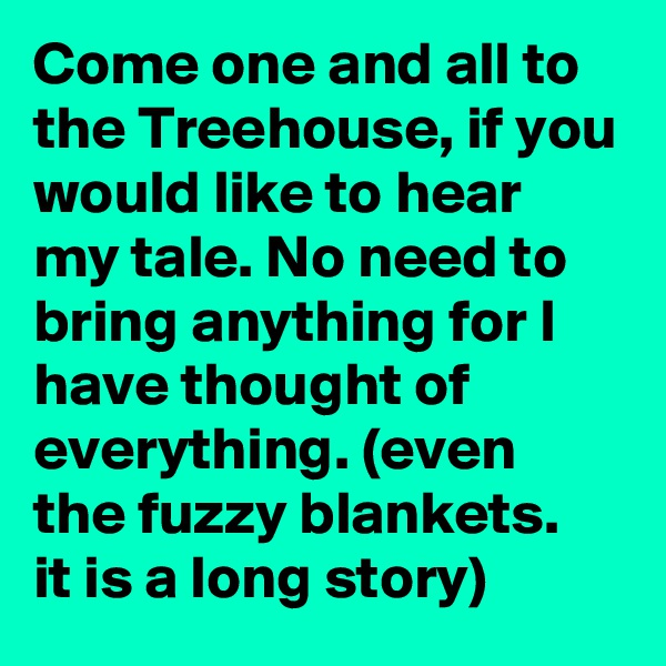 Come one and all to the Treehouse, if you would like to hear my tale. No need to bring anything for I have thought of everything. (even the fuzzy blankets.  it is a long story)