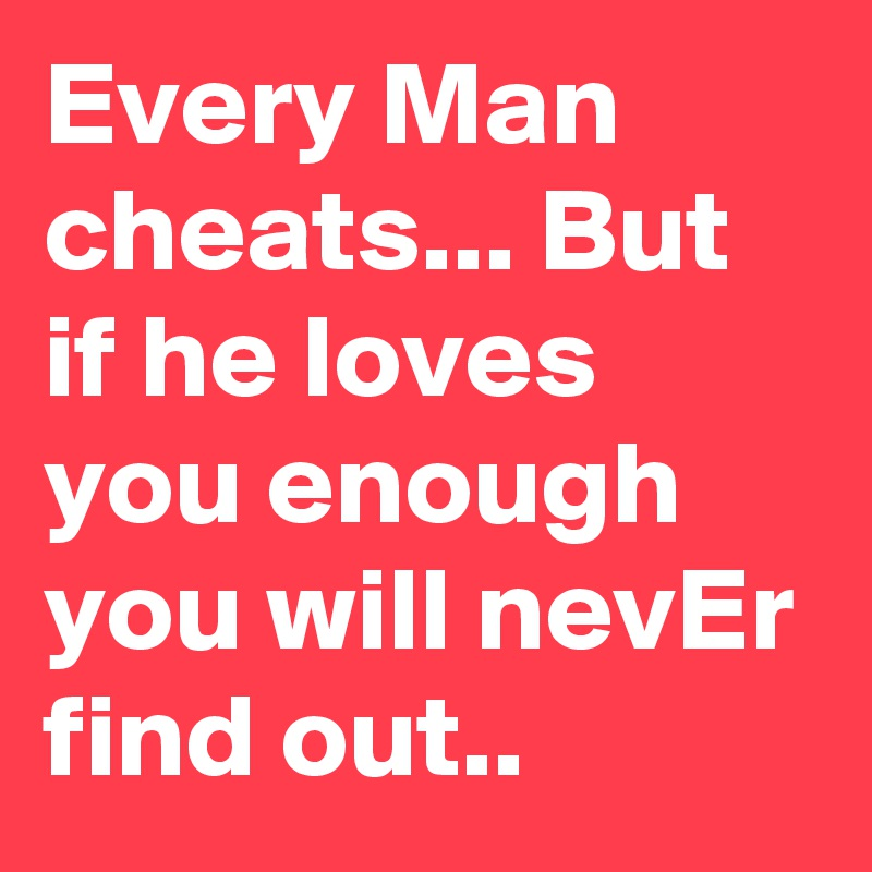 Every Man cheats... But if he loves you enough you will nevEr find out..