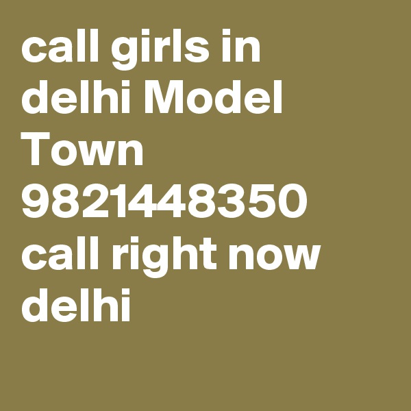 call girls in delhi Model Town 9821448350  call right now delhi