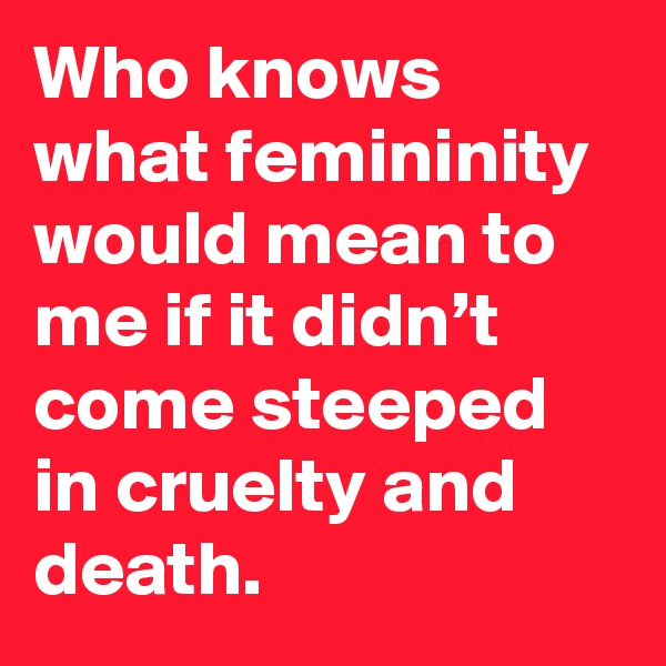 Who knows what femininity would mean to me if it didn't come steeped in cruelty and death.
