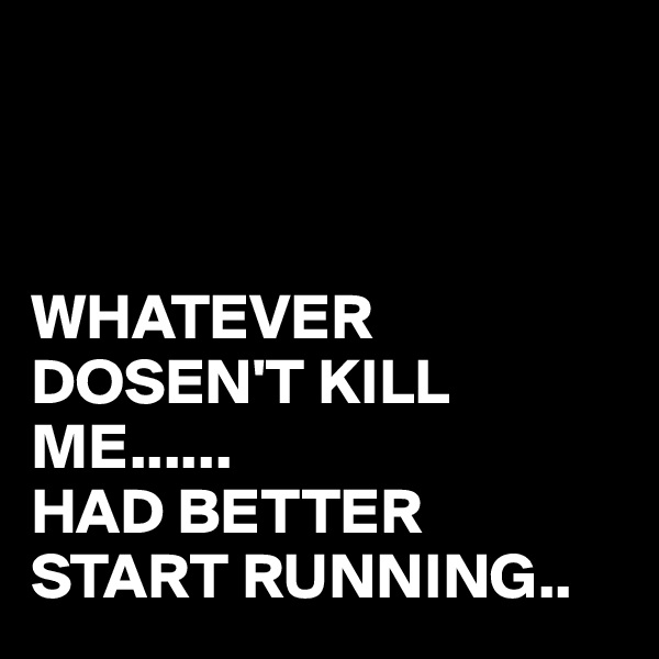 WHATEVER DOSEN'T KILL ME...... HAD BETTER START RUNNING..