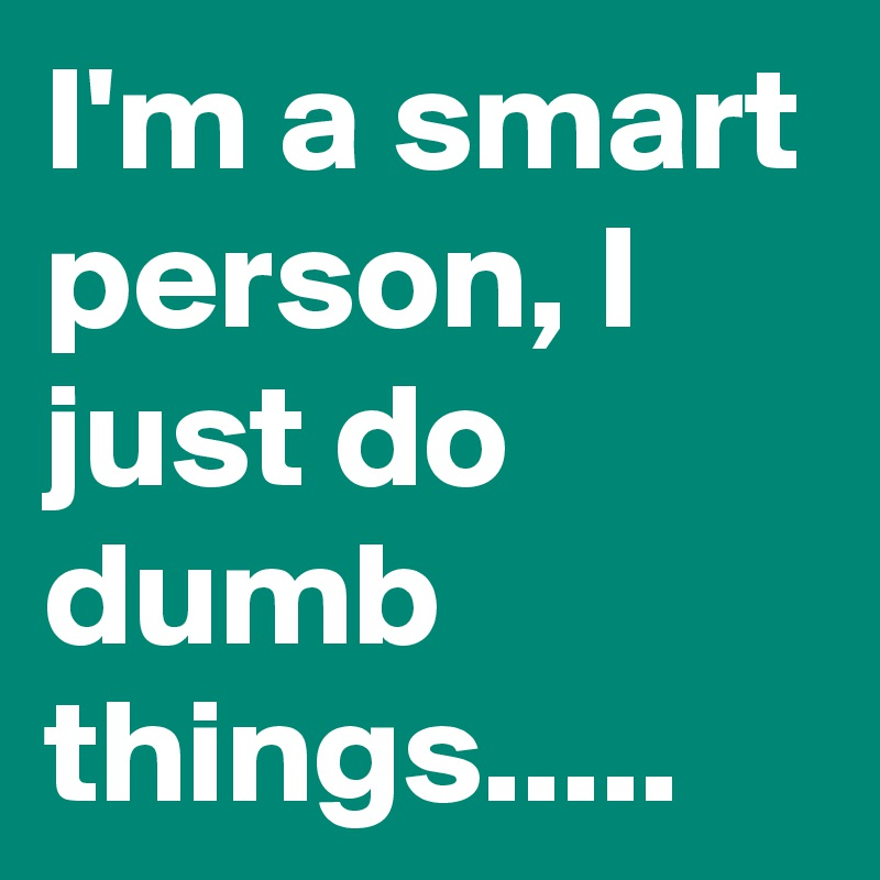 I'm a smart person, I just do dumb things.....