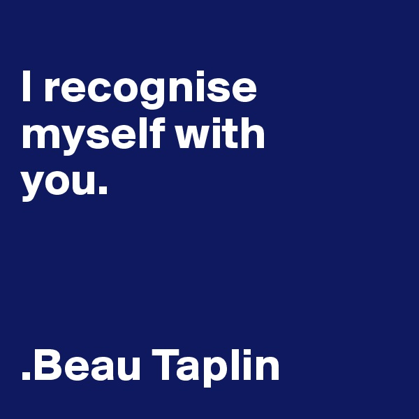 I recognise  myself with  you.    .Beau Taplin