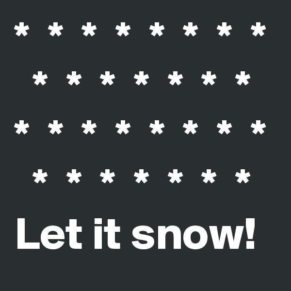 *  *  *  *  *  *  *  *   *  *  *  *  *  *  * *  *  *  *  *  *  *  *   *  *  *  *  *  *  * Let it snow!