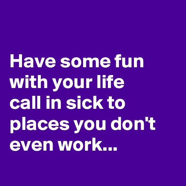 Have some fun with your life call in sick to places you don't even work...