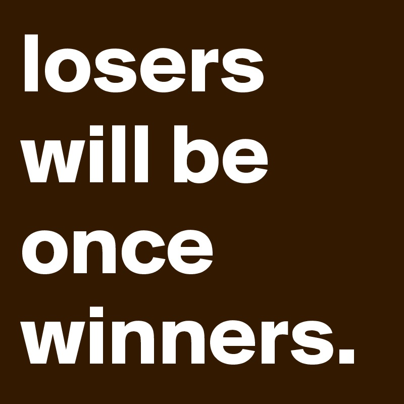 losers  will be once winners.