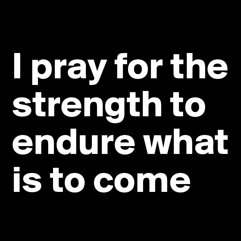 I pray for the strength to endure what is to come