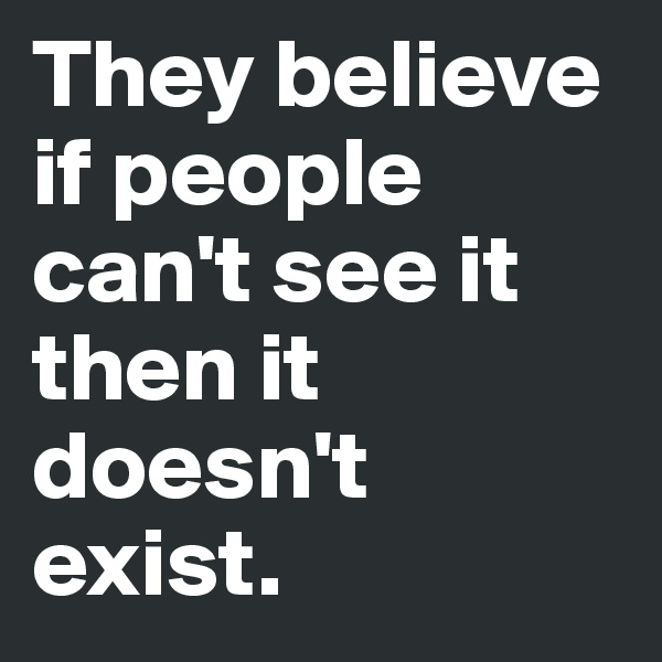 They believe if people can't see it then it doesn't exist.