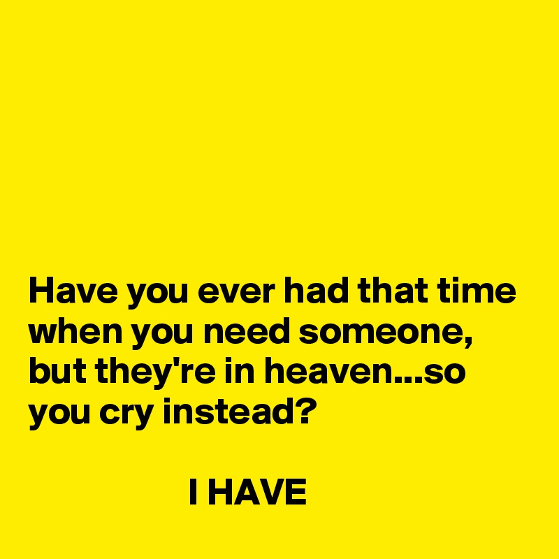 Have you ever had that time when you need someone, but they're in heaven...so you cry instead?                       I HAVE