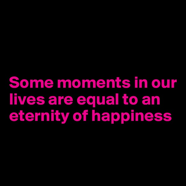 Some moments in our       lives are equal to an eternity of happiness