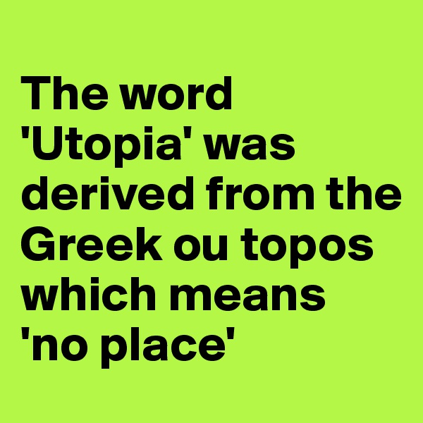 The word 'Utopia' was derived from the Greek ou topos which means 'no place'