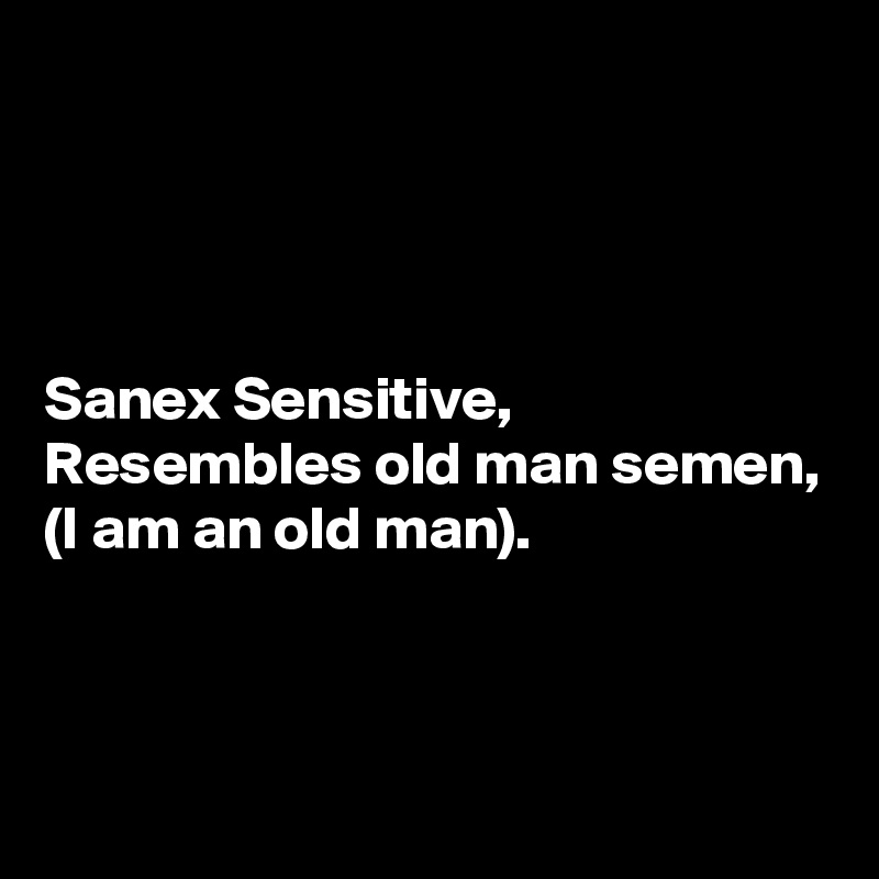 Sanex Sensitive, Resembles old man semen, (I am an old man).
