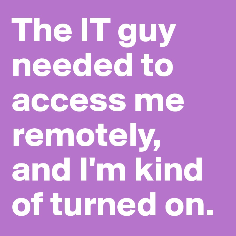 The IT guy needed to access me remotely, and I'm kind of turned on.