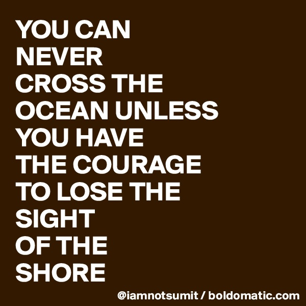 YOU CAN NEVER CROSS THE OCEAN UNLESS YOU HAVE  THE COURAGE TO LOSE THE  SIGHT OF THE SHORE