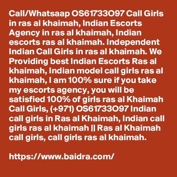 Call/Whatsaap OS61733O97 Call Girls in ras al khaimah, Indian Escorts Agency in ras al khaimah, Indian escorts ras al khaimah. Independent Indian Call Girls in ras al khaimah. We Providing best Indian Escorts Ras al khaimah, Indian model call girls ras al khaimah, I am 100% sure if you take my escorts agency, you will be satisfied 100% of girls ras al Khaimah Call Girls, (+971) OS61733O97 Indian call girls in Ras al Khaimah, Indian call girls ras al khaimah || Ras al Khaimah call girls, call girls ras al khaimah.  https://www.baidra.com/