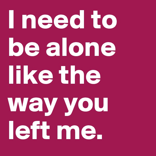 I need to be alone like the way you left me.