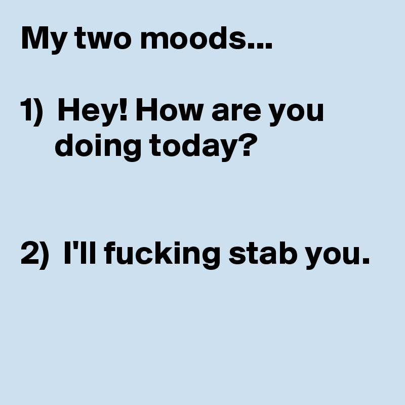 My two moods...  1)  Hey! How are you       doing today?   2)  I'll fucking stab you.
