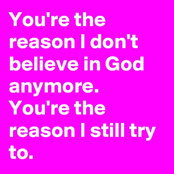 You're the reason I don't believe in God anymore. You're the reason I still try to.