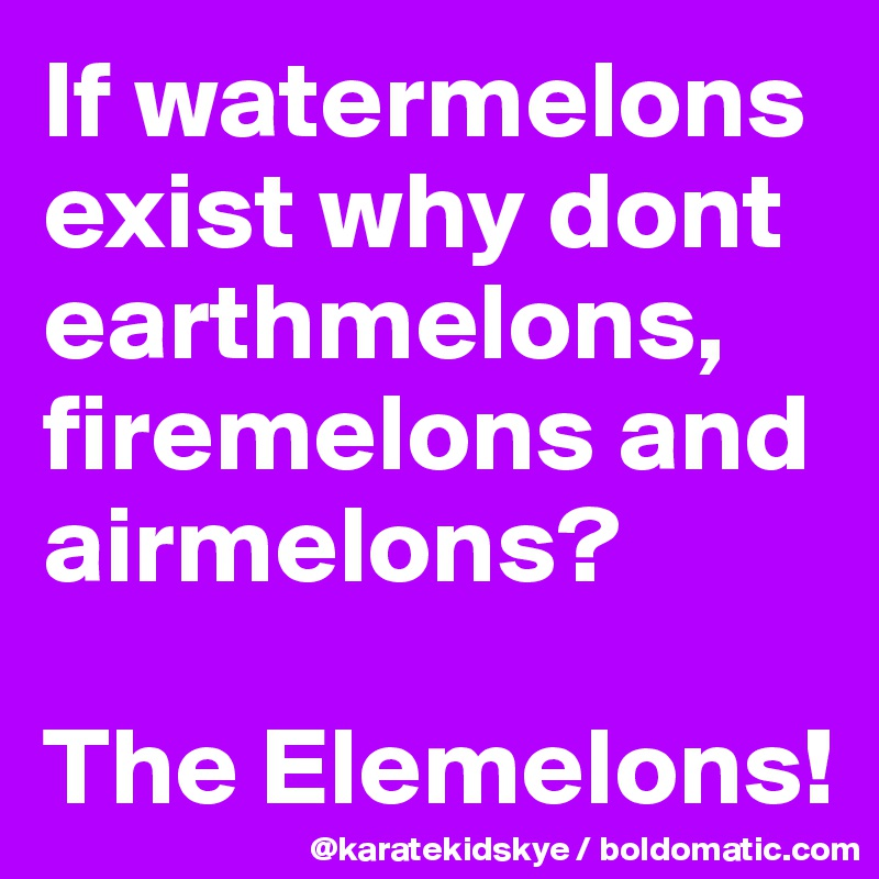 If watermelons exist why dont earthmelons, firemelons and airmelons?  The Elemelons!