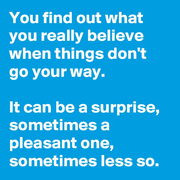 You find out what you really believe when things don't go your way.  It can be a surprise, sometimes a pleasant one, sometimes less so.