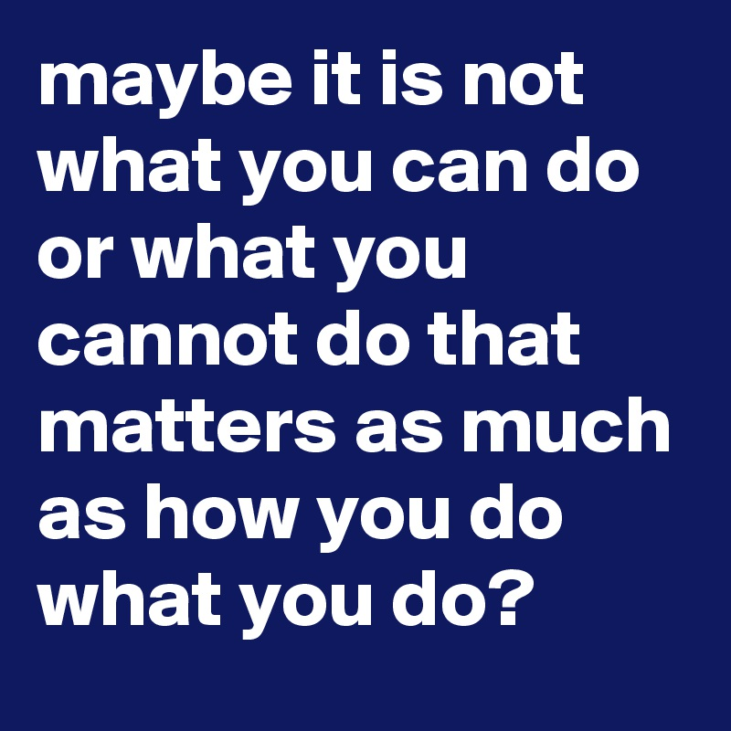 maybe it is not what you can do or what you cannot do that matters as much as how you do what you do?