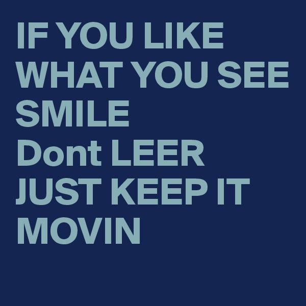 IF YOU LIKE WHAT YOU SEE SMILE Dont LEER JUST KEEP IT MOVIN