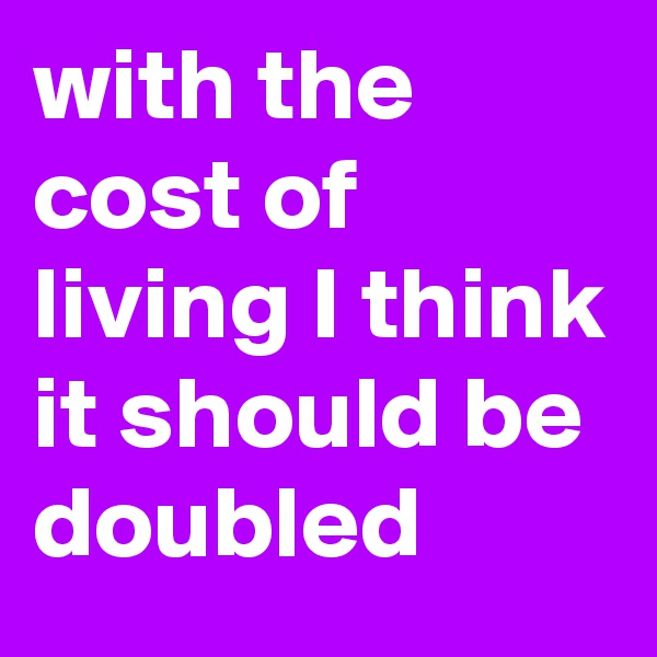 with the cost of living I think it should be doubled