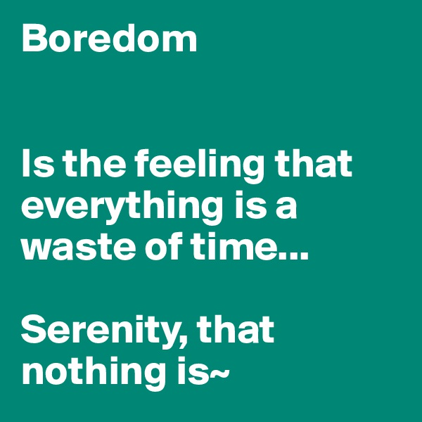 Boredom   Is the feeling that everything is a waste of time...  Serenity, that nothing is~