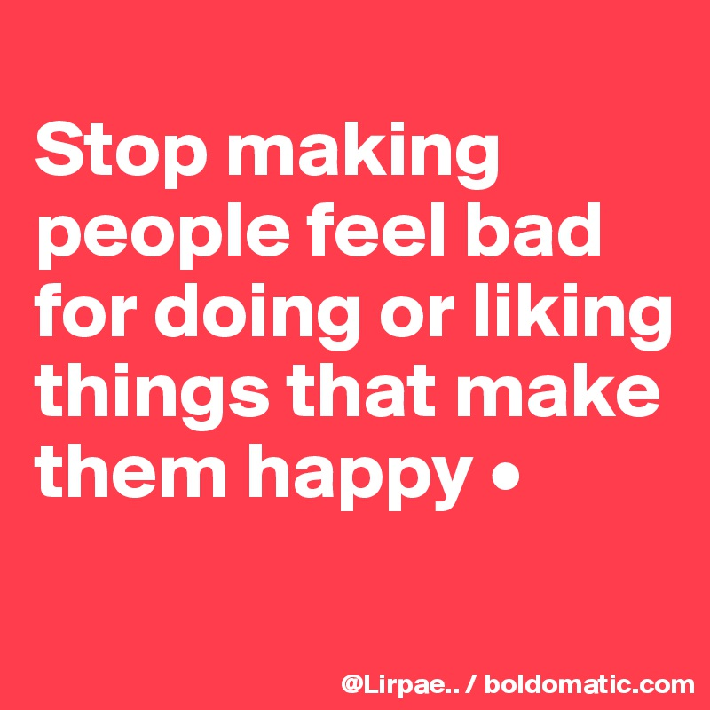 Stop making people feel bad for doing or liking things that make them happy •