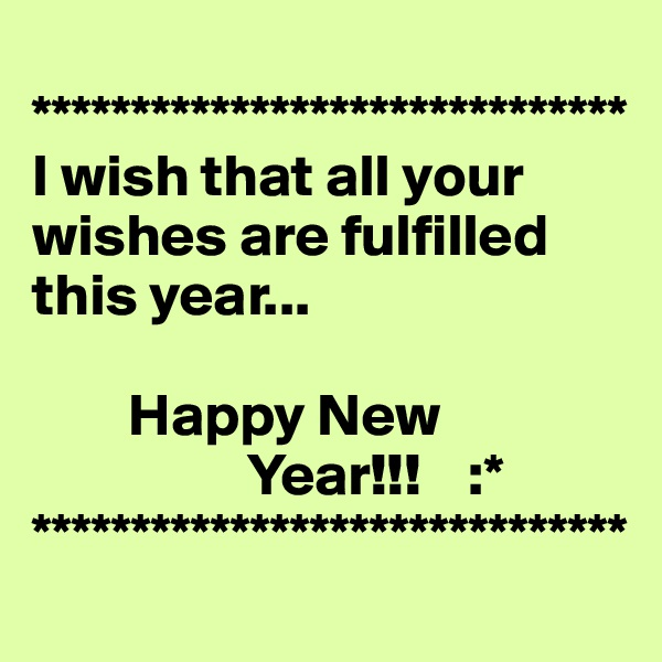 ****************************** I wish that all your wishes are fulfilled this year...          Happy New                      Year!!!    :* ******************************