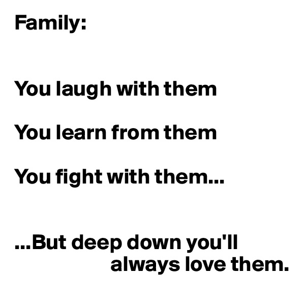 Family:   You laugh with them   You learn from them  You fight with them...   ...But deep down you'll                            always love them.