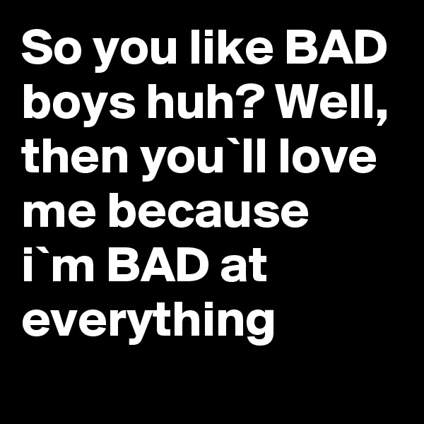 So you like BAD boys huh? Well, then you`ll love me because i`m BAD at everything