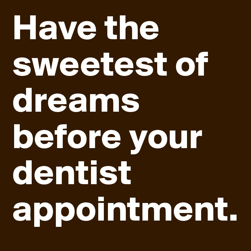 Have the sweetest of dreams before your dentist appointment.