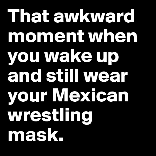 That awkward moment when you wake up and still wear your Mexican wrestling mask.