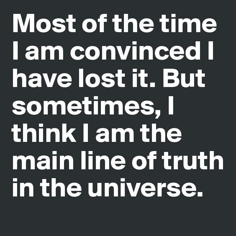 Most of the time I am convinced I have lost it. But sometimes, I think I am the main line of truth in the universe.