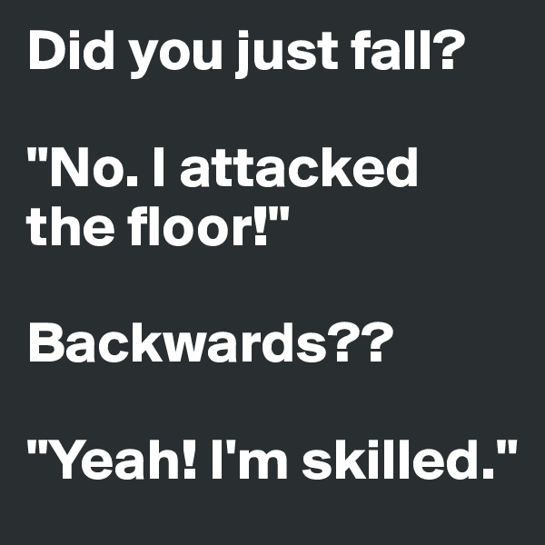 "Did you just fall?  ""No. I attacked the floor!""  Backwards??  ""Yeah! I'm skilled."""
