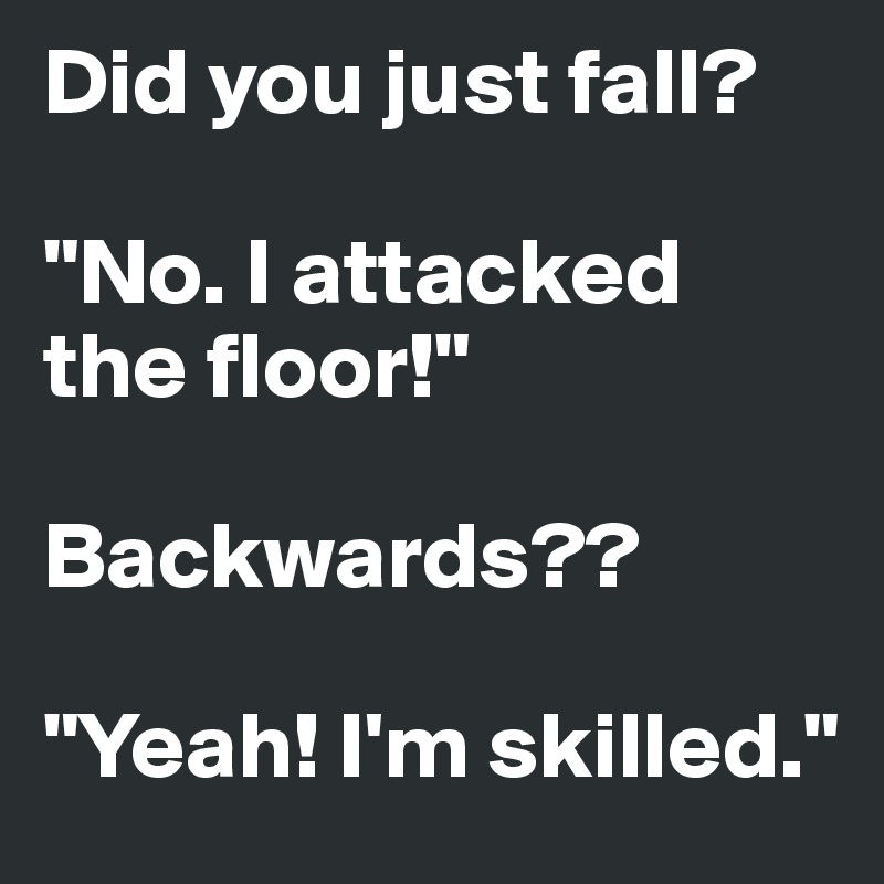 """Did you just fall?  """"No. I attacked the floor!""""  Backwards??  """"Yeah! I'm skilled."""""""