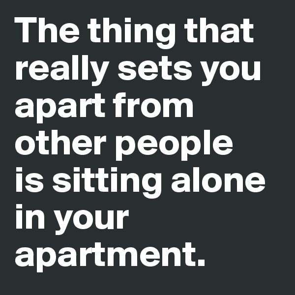 The thing that really sets you apart from other people  is sitting alone in your apartment.