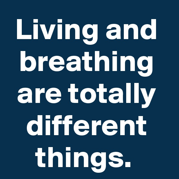 Living and breathing are totally different things.