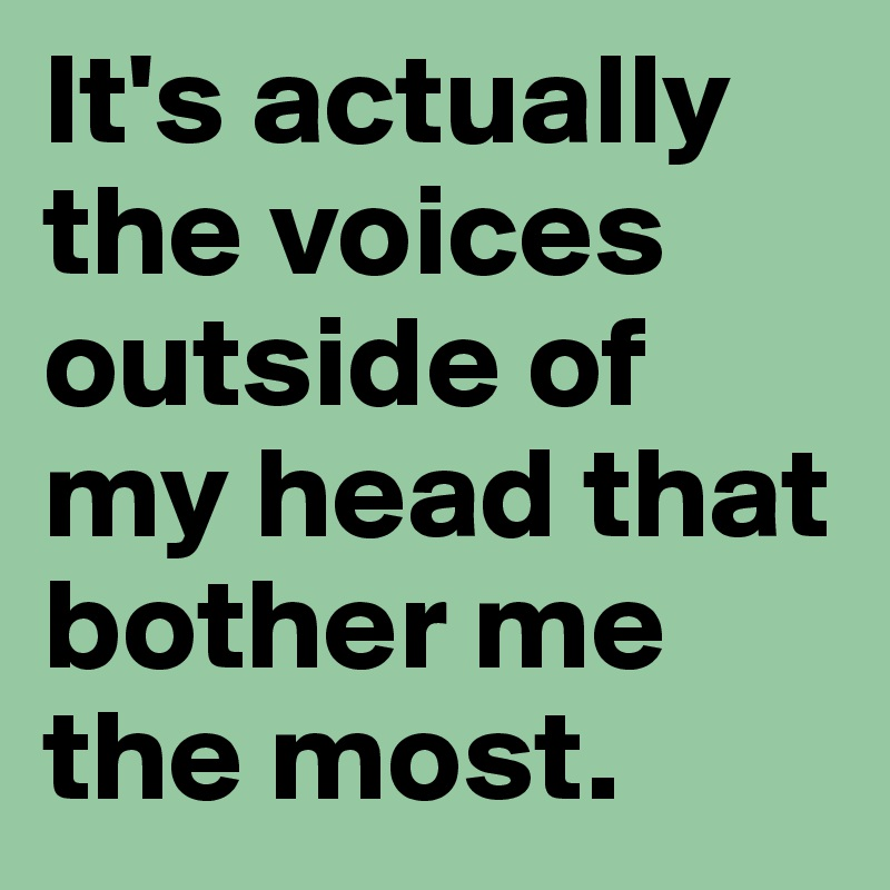 It's actually the voices outside of my head that bother me the most.