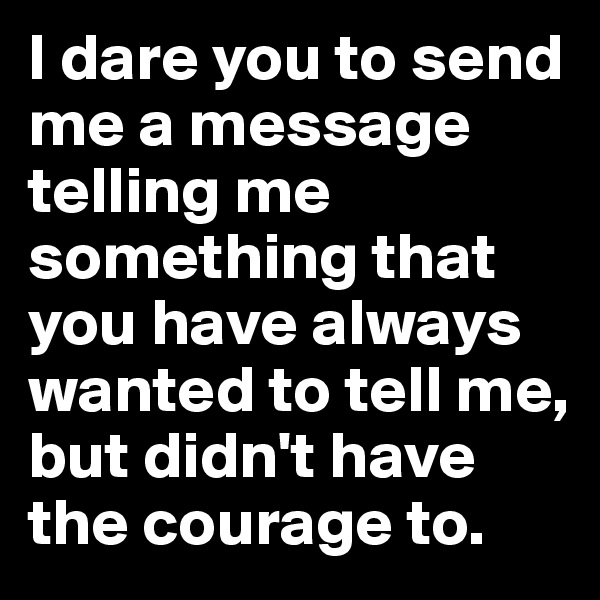 I dare you to send me a message telling me something that you have always wanted to tell me, but didn't have the courage to.