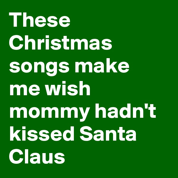 These Christmas songs make me wish mommy hadn't kissed Santa Claus