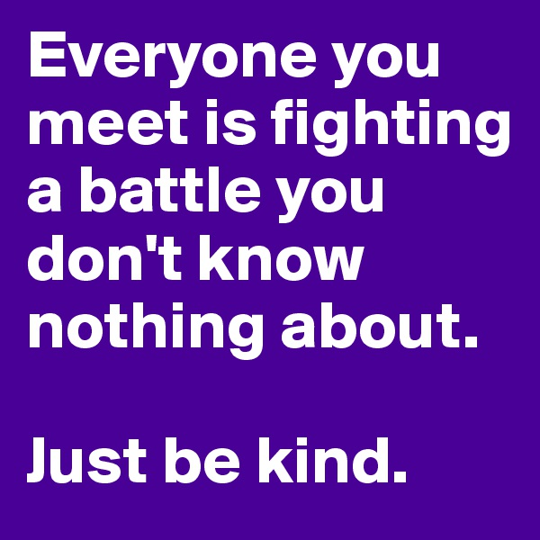 Everyone you meet is fighting a battle you don't know nothing about.  Just be kind.