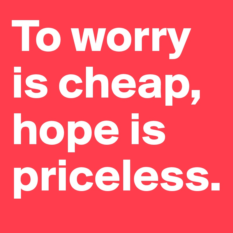 To worry is cheap, hope is priceless.