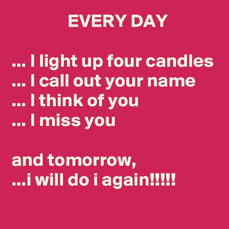 EVERY DAY  ... I light up four candles ... I call out your name ... I think of you ... I miss you  and tomorrow, ...i will do i again!!!!!